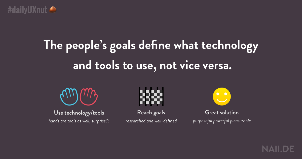 The people's goals define what technology and tools to use, not vice versa.