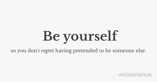 Be yourself so you don't regret having pretended to be someone else