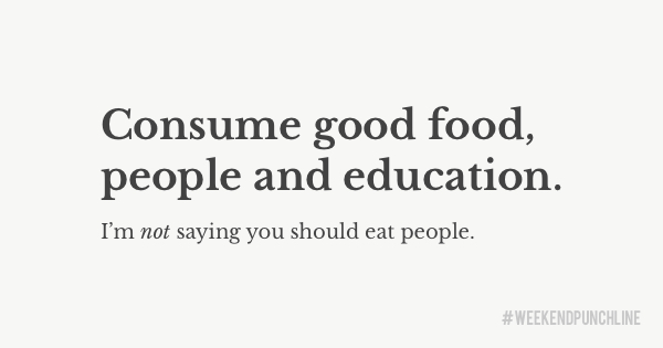 Consume good food, people and education