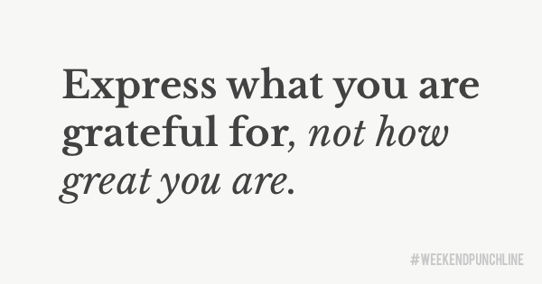 Express what you are grateful for, not how great you are