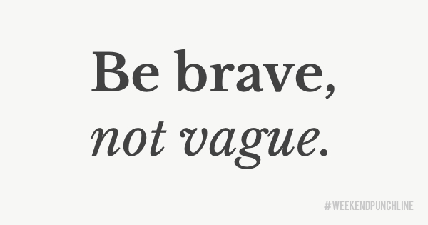 Be brave, not vague.