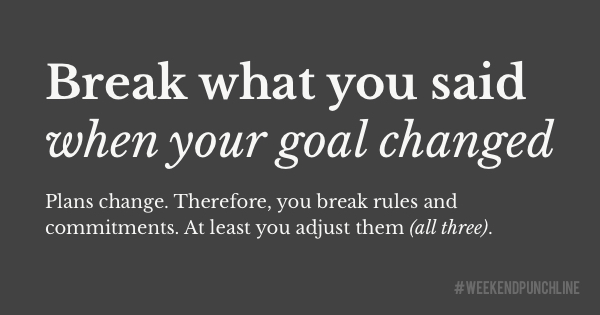 Break what you said when your goal changed
