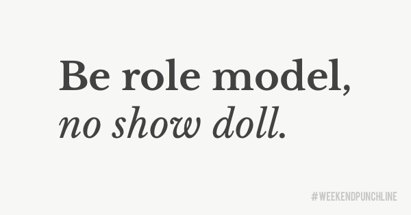 Be a role model, not a show doll