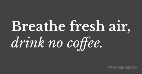 Fresh air, no coffee