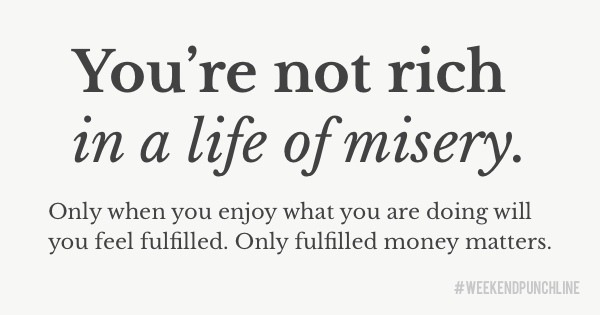 You're not rich in a life of misery. Only when you enjoy what you are doing will you feel fulfilled. Only fulfilled money matters.