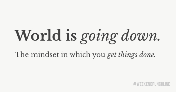 World is going down. The mindset in which you get things done.