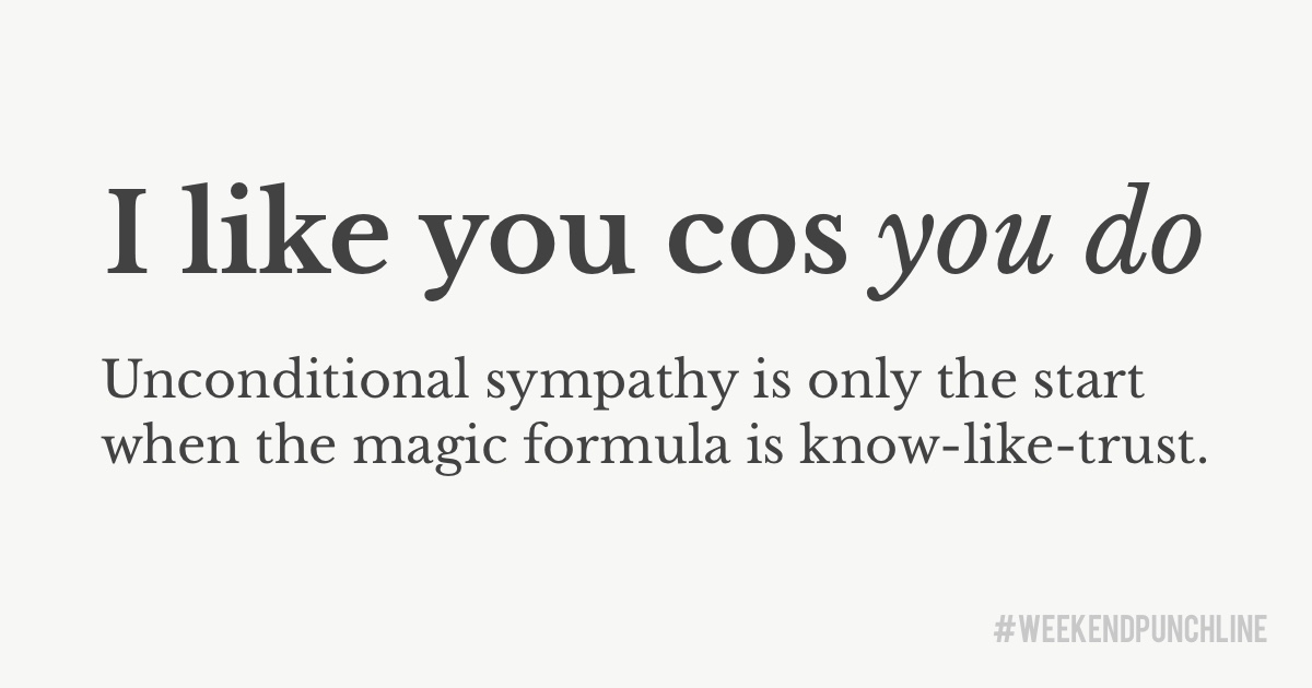 I like you because you do. Unconditional sympathy is only the start when the magic formula is know-like-trust.
