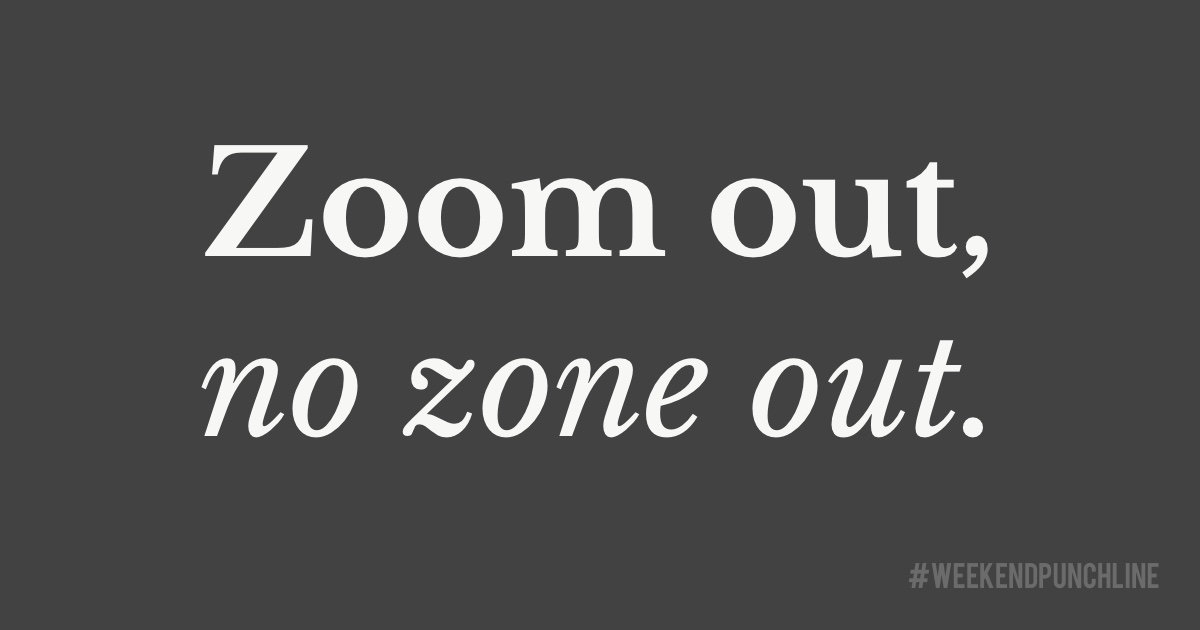 Zoom out, no zone out.