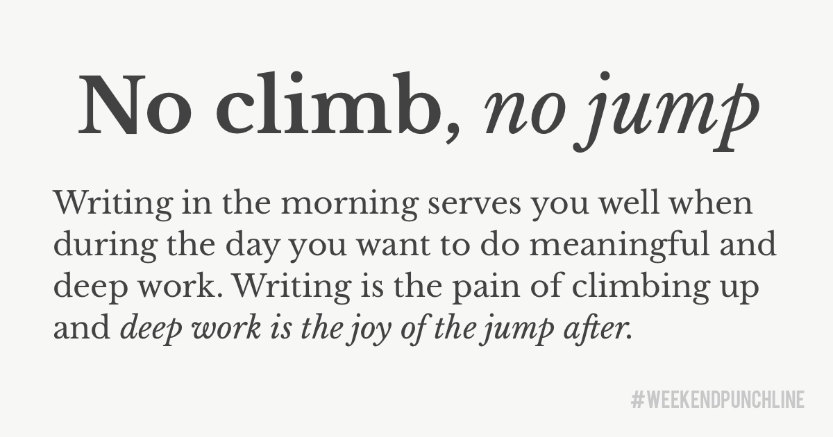 No climb, no jump. Writing in the morning serves you well when during the day you want to do meaningful and deep work. Writing is the pain of climbing up and deep work is the joy of the jump after.